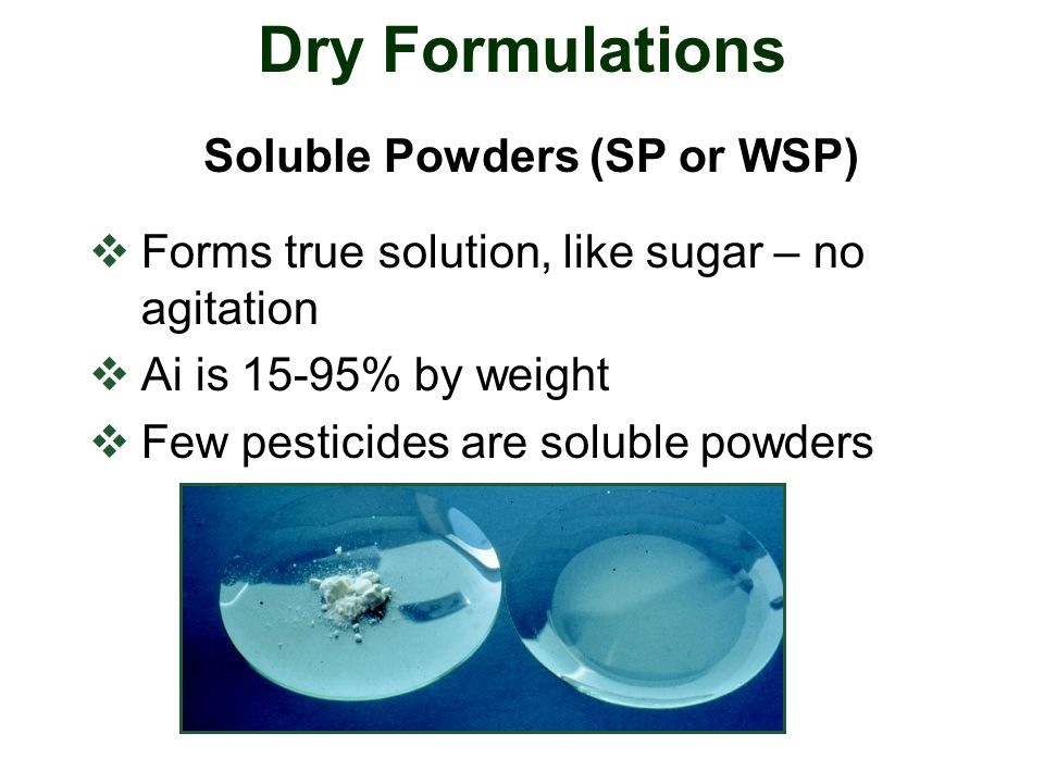  Forms true solution, like sugar – no agitation  Ai is 15-95% by weight  Few pesticides are soluble powders Dry Formulations Soluble Powders (SP or