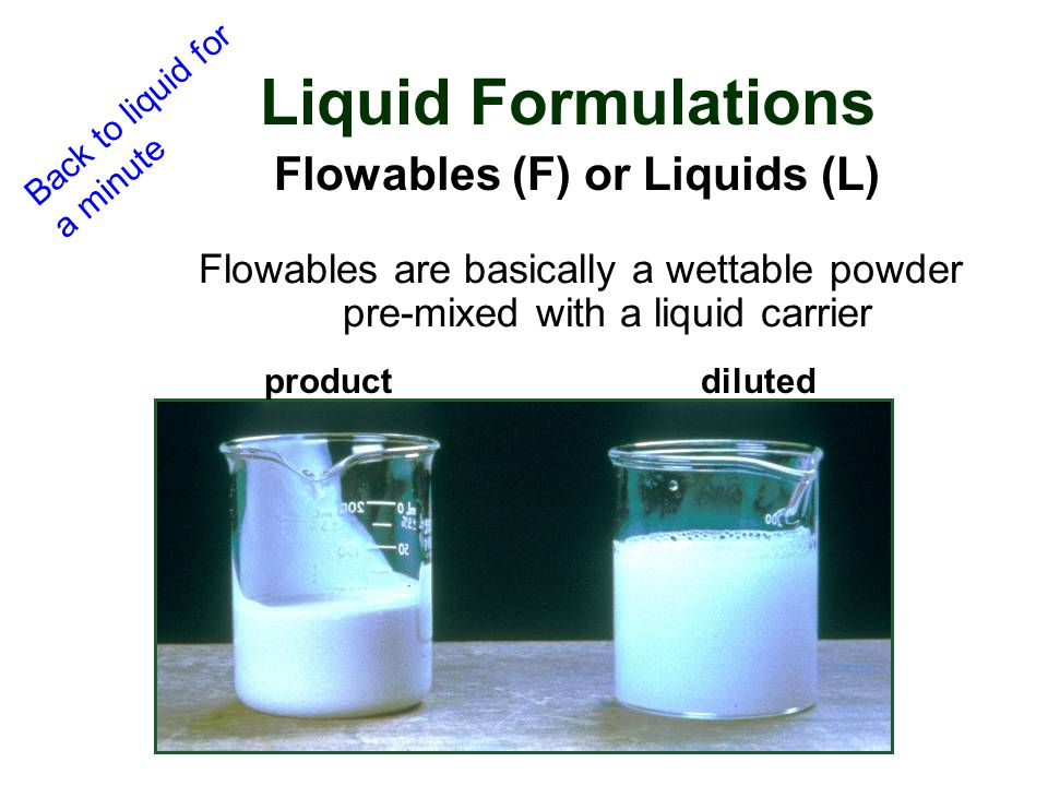 Flowables are basically a wettable powder pre-mixed with a liquid carrier Liquid Formulations Flowables (F) or Liquids (L) dilutedproduct Back to liqu