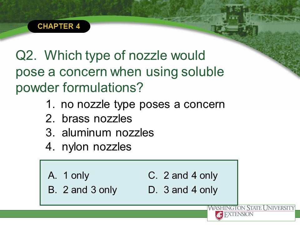 CHAPTER 4 Q2. Which type of nozzle would pose a concern when using soluble powder formulations? 1.no nozzle type poses a concern 2. brass nozzles 3. a