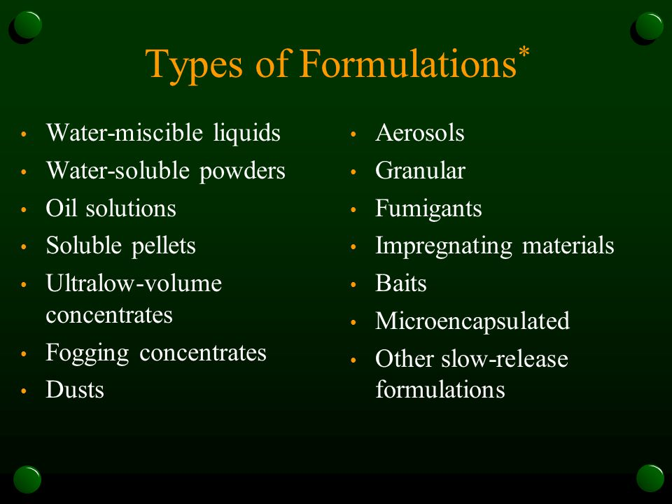 Types of Formulations * Water-miscible liquids Water-soluble powders Oil solutions Soluble pellets Ultralow-volume concentrates Fogging concentrates Dusts Aerosols Granular Fumigants Impregnating materials Baits Microencapsulated Other slow-release formulations