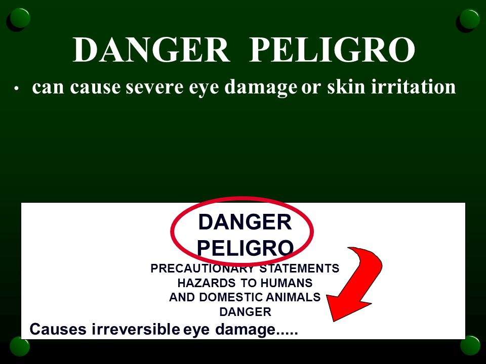 DANGER PELIGRO can cause severe eye damage or skin irritation DANGER PELIGRO PRECAUTIONARY STATEMENTS HAZARDS TO HUMANS AND DOMESTIC ANIMALS DANGER Causes irreversible eye damage.....