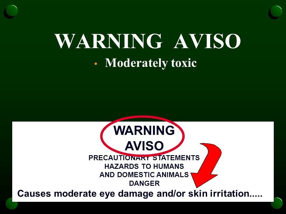 WARNING AVISO Moderately toxic WARNING AVISO PRECAUTIONARY STATEMENTS HAZARDS TO HUMANS AND DOMESTIC ANIMALS DANGER Causes moderate eye damage and/or skin irritation.....