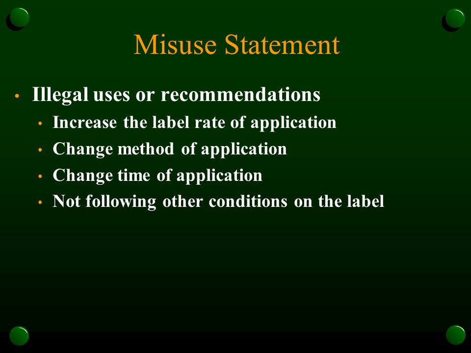 Misuse Statement Illegal uses or recommendations Increase the label rate of application Change method of application Change time of application Not following other conditions on the label