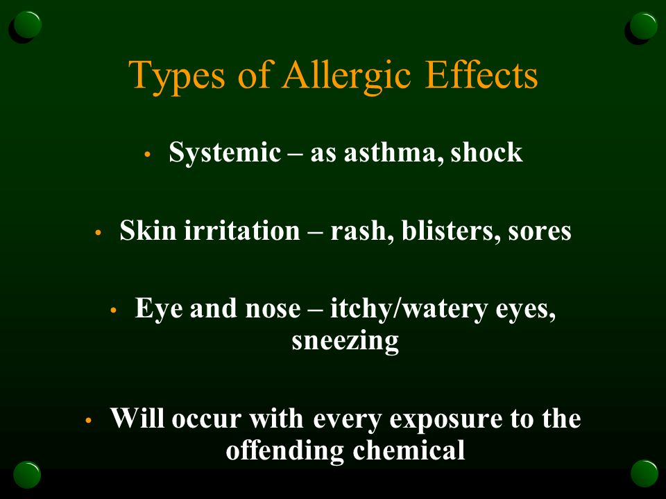 Types of Allergic Effects Systemic – as asthma, shock Skin irritation – rash, blisters, sores Eye and nose – itchy/watery eyes, sneezing Will occur with every exposure to the offending chemical