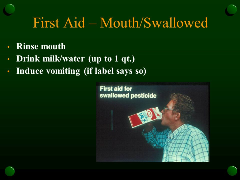 First Aid – Mouth/Swallowed Rinse mouth Drink milk/water (up to 1 qt.) Induce vomiting (if label says so)