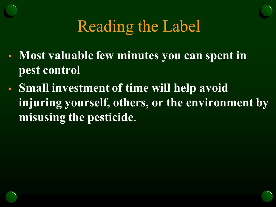 Reading the Label Most valuable few minutes you can spent in pest control Small investment of time will help avoid injuring yourself, others, or the environment by misusing the pesticide.