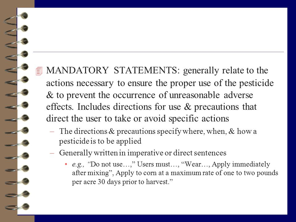 4 MANDATORY STATEMENTS: generally relate to the actions necessary to ensure the proper use of the pesticide & to prevent the occurrence of unreasonabl