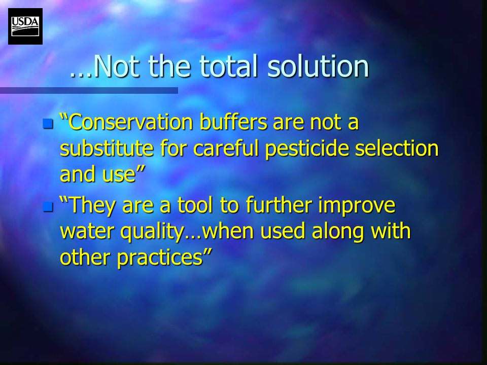 n Conservation buffers are not a substitute for careful pesticide selection and use n They are a tool to further improve water quality…when used along with other practices …Not the total solution