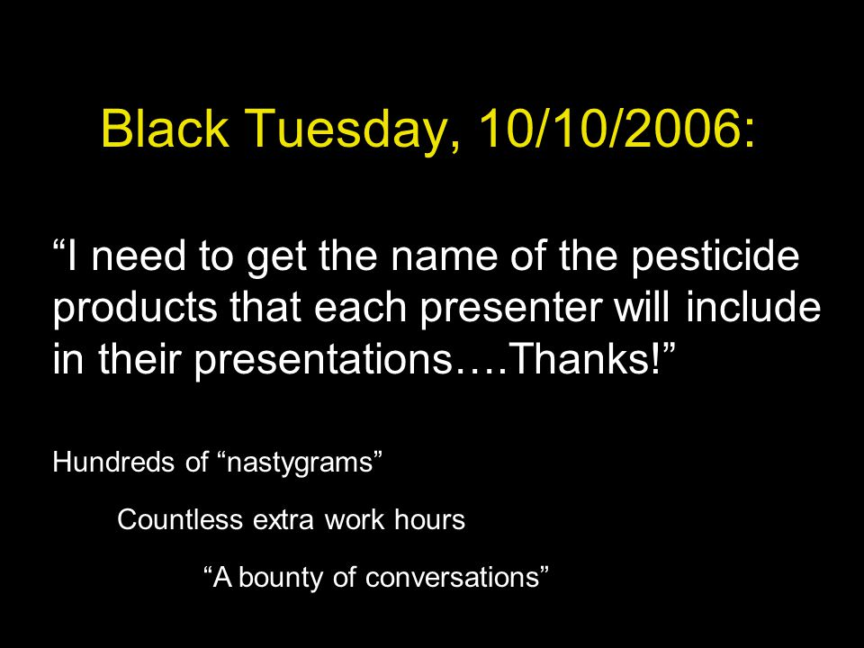 Black Tuesday, 10/10/2006: I need to get the name of the pesticide products that each presenter will include in their presentations….Thanks! Hundreds of nastygrams Countless extra work hours A bounty of conversations