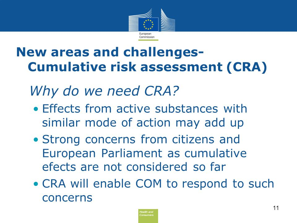 Health and Consumers Health and Consumers New areas and challenges- Cumulative risk assessment (CRA) Why do we need CRA? Effects from active substance