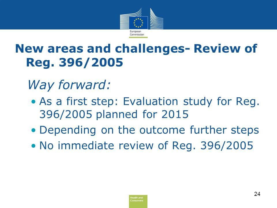 Health and Consumers Health and Consumers New areas and challenges- Review of Reg. 396/2005 Way forward: As a first step: Evaluation study for Reg. 39