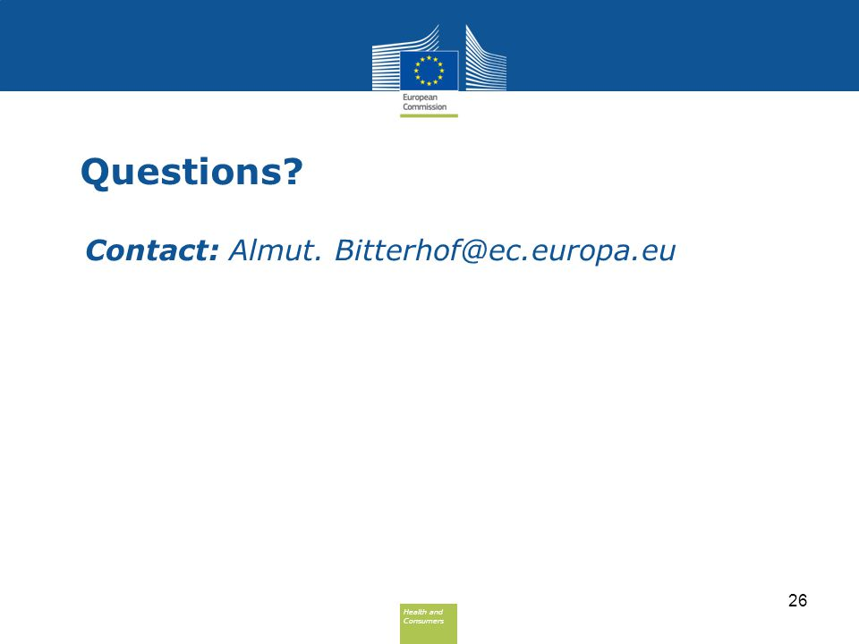 Health and Consumers Health and Consumers Questions? Contact: Almut. Bitterhof@ec.europa.eu 26