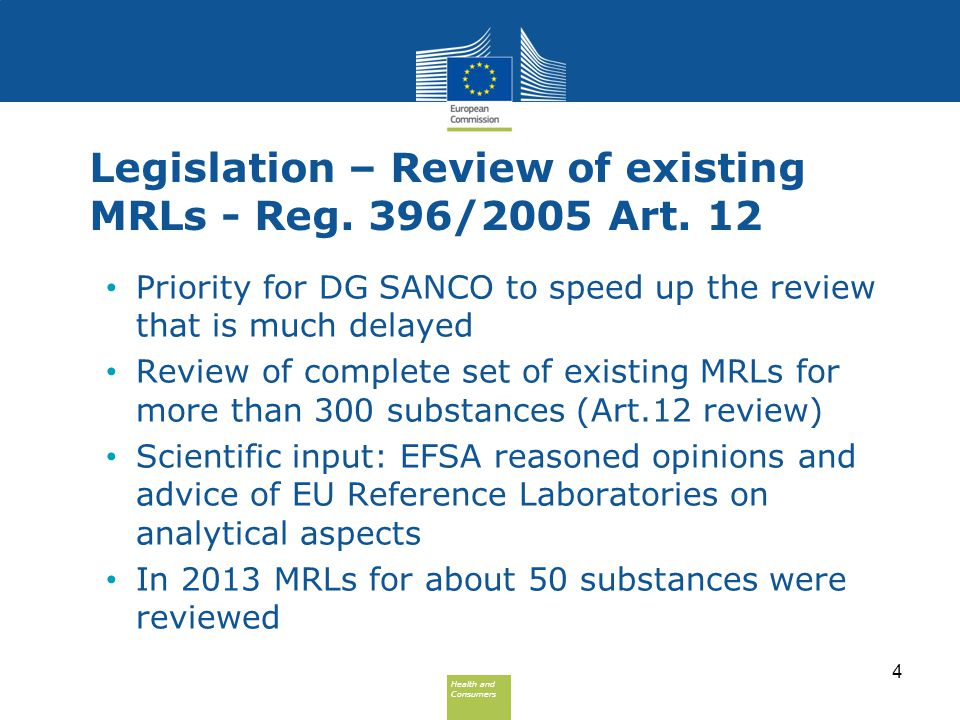 Health and Consumers Health and Consumers Legislation – Review of existing MRLs - Reg. 396/2005 Art. 12 Priority for DG SANCO to speed up the review t