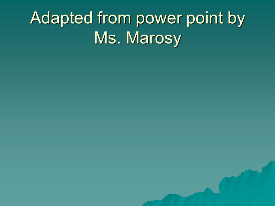 Adapted from power point by Ms. Marosy