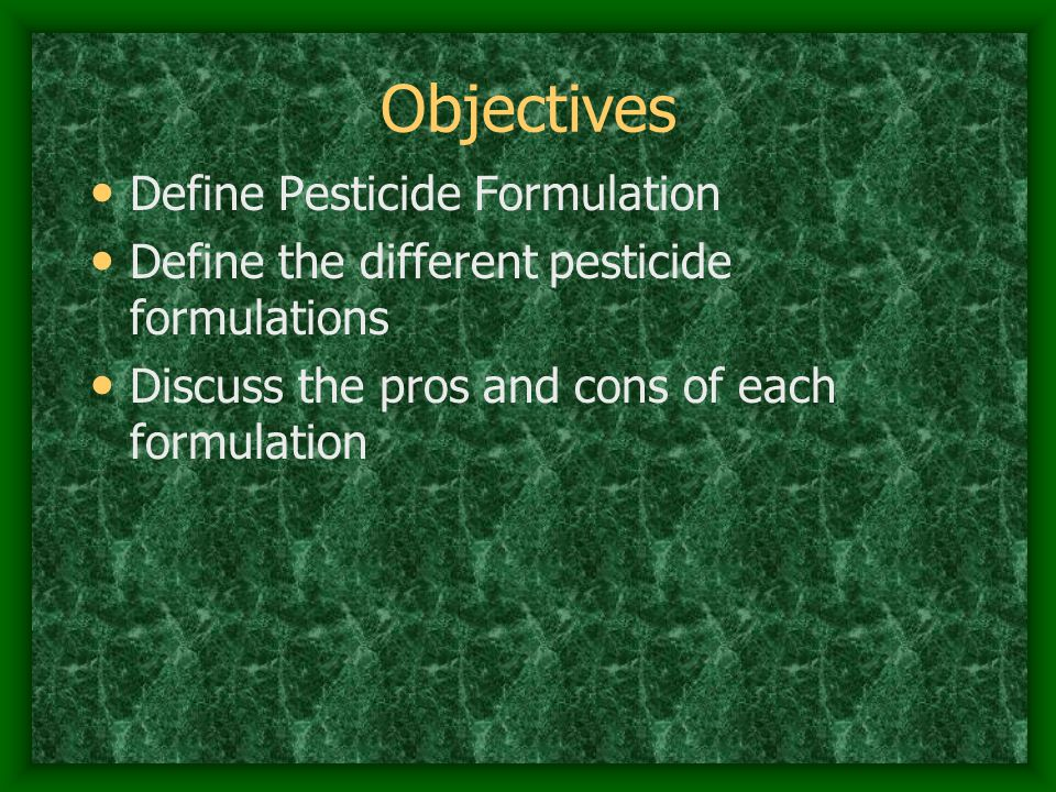 Objectives Define Pesticide Formulation Define the different pesticide formulations Discuss the pros and cons of each formulation