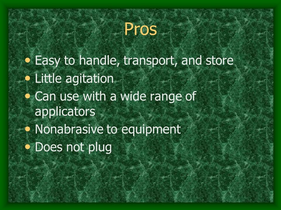 Pros Easy to handle, transport, and store Little agitation Can use with a wide range of applicators Nonabrasive to equipment Does not plug