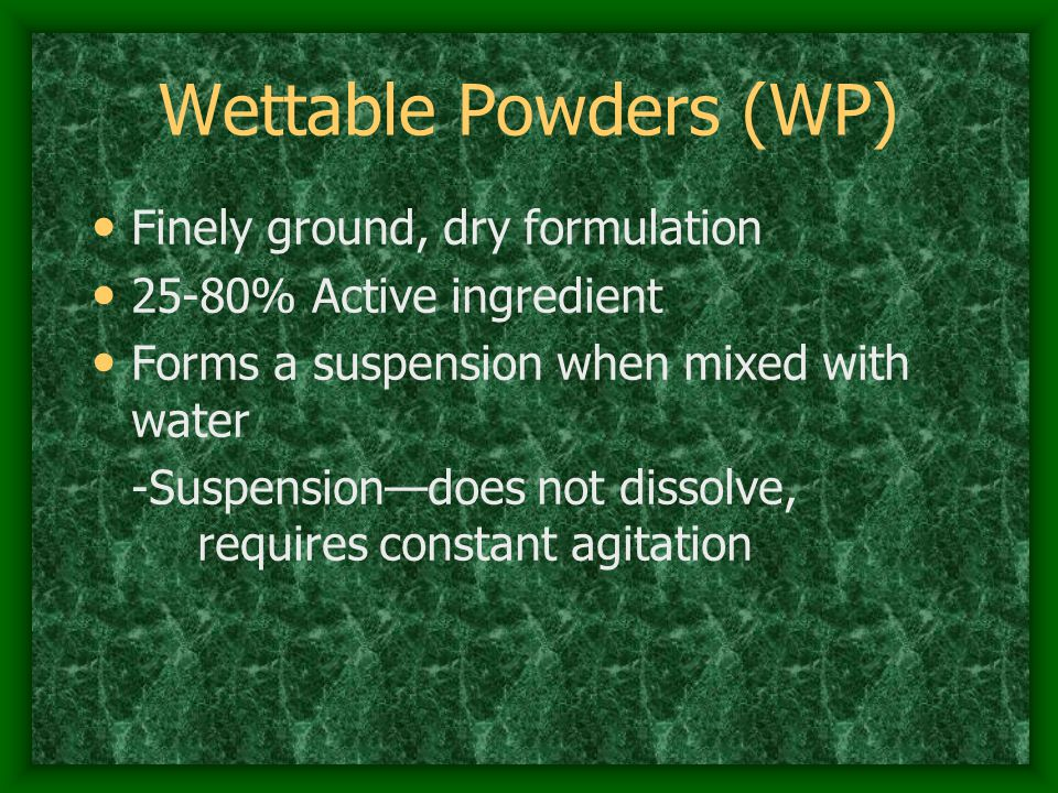 Wettable Powders (WP) Finely ground, dry formulation 25-80% Active ingredient Forms a suspension when mixed with water -Suspension—does not dissolve, requires constant agitation