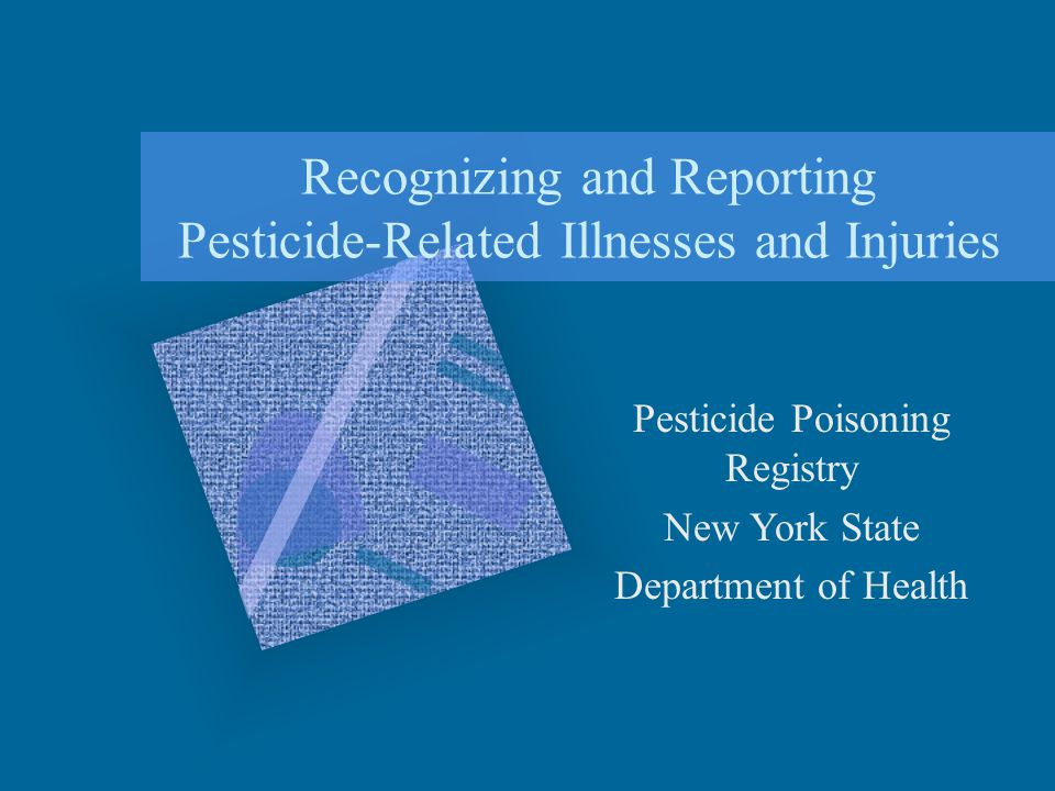 Recognizing and Reporting Pesticide-Related Illnesses and Injuries Pesticide Poisoning Registry New York State Department of Health