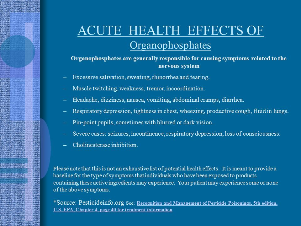 ACUTE HEALTH EFFECTS OF Organophosphates Organophosphates are generally responsible for causing symptoms related to the nervous system –Excessive salivation, sweating, rhinorrhea and tearing.