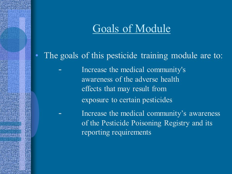 Goals of Module The goals of this pesticide training module are to: - Increase the medical community s awareness of the adverse health effects that may result from exposure to certain pesticides - Increase the medical community's awareness of the Pesticide Poisoning Registry and its reporting requirements