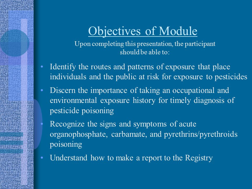 Objectives of Module Identify the routes and patterns of exposure that place individuals and the public at risk for exposure to pesticides Discern the importance of taking an occupational and environmental exposure history for timely diagnosis of pesticide poisoning Recognize the signs and symptoms of acute organophosphate, carbamate, and pyrethrins/pyrethroids poisoning Understand how to make a report to the Registry Upon completing this presentation, the participant should be able to: