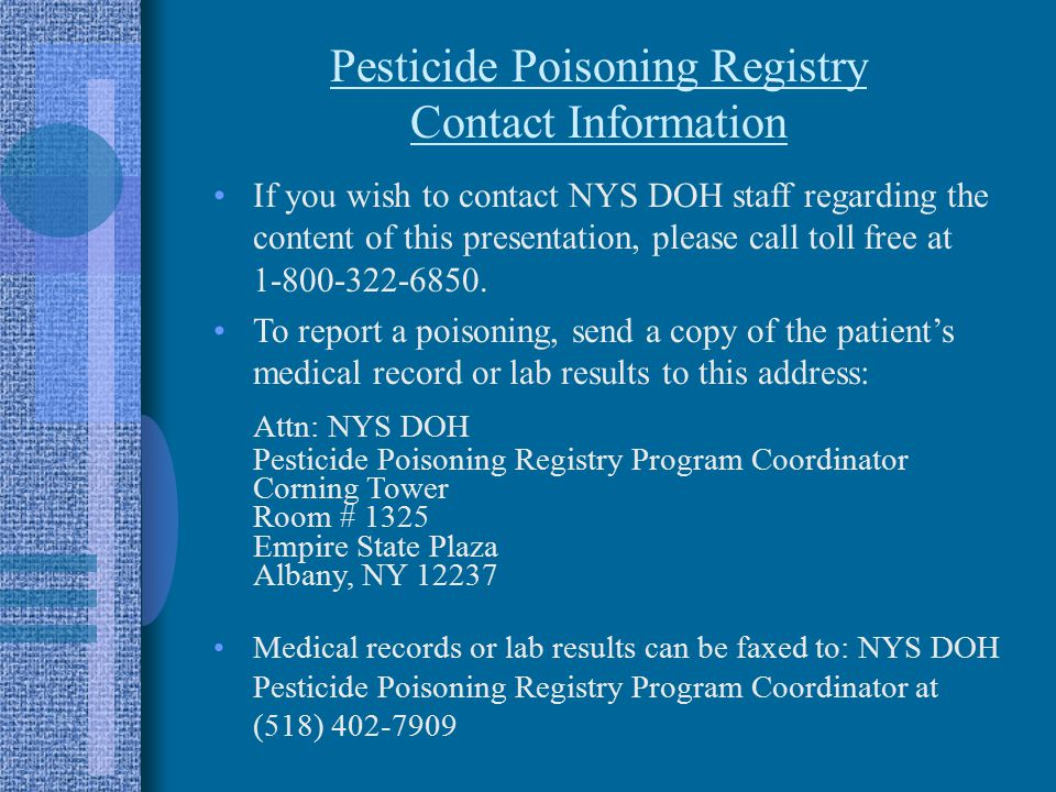 Pesticide Poisoning Registry Contact Information If you wish to contact NYS DOH staff regarding the content of this presentation, please call toll free at 1-800-322-6850.