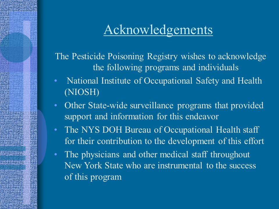 Acknowledgements The Pesticide Poisoning Registry wishes to acknowledge the following programs and individuals National Institute of Occupational Safety and Health (NIOSH) Other State-wide surveillance programs that provided support and information for this endeavor The NYS DOH Bureau of Occupational Health staff for their contribution to the development of this effort The physicians and other medical staff throughout New York State who are instrumental to the success of this program