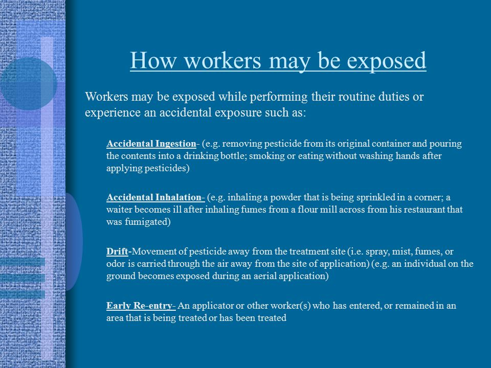 How workers may be exposed Workers may be exposed while performing their routine duties or experience an accidental exposure such as: Accidental Ingestion- (e.g.