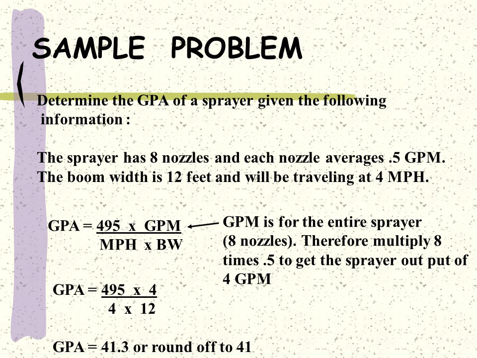 SAMPLE PROBLEM Determine the GPA of a sprayer if given the following information. The nozzle out put averages.25 GPM and they are spaced at 30 inches.