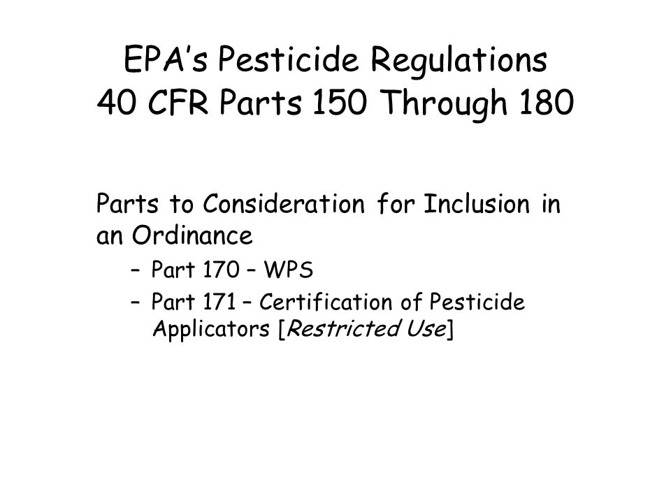 EPA's Pesticide Regulations 40 CFR Parts 150 Through 180 Parts to Consideration for Inclusion in an Ordinance –Part 170 – WPS –Part 171 – Certification of Pesticide Applicators [Restricted Use]