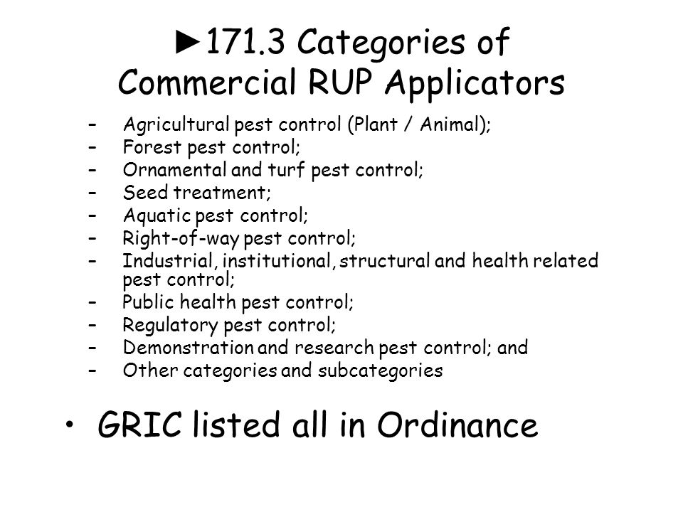 ► 171.3 Categories of Commercial RUP Applicators –Agricultural pest control (Plant / Animal); –Forest pest control; –Ornamental and turf pest control; –Seed treatment; –Aquatic pest control; –Right-of-way pest control; –Industrial, institutional, structural and health related pest control; –Public health pest control; –Regulatory pest control; –Demonstration and research pest control; and –Other categories and subcategories GRIC listed all in Ordinance