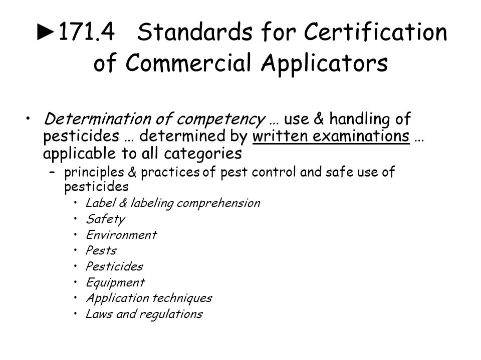 ► 171.4 Standards for Certification of Commercial Applicators Determination of competency … use & handling of pesticides … determined by written exami