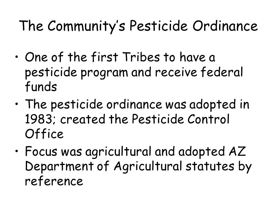 The Community's Pesticide Ordinance One of the first Tribes to have a pesticide program and receive federal funds The pesticide ordinance was adopted in 1983; created the Pesticide Control Office Focus was agricultural and adopted AZ Department of Agricultural statutes by reference