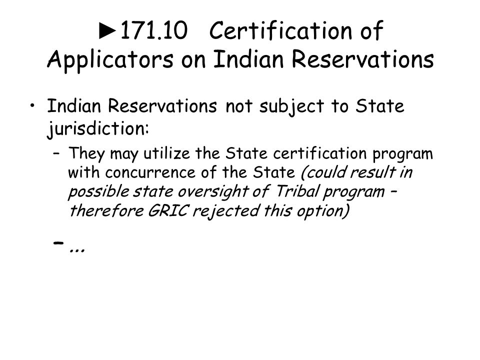 ► 171.10 Certification of Applicators on Indian Reservations Indian Reservations not subject to State jurisdiction: –They may utilize the State certification program with concurrence of the State (could result in possible state oversight of Tribal program – therefore GRIC rejected this option) –…