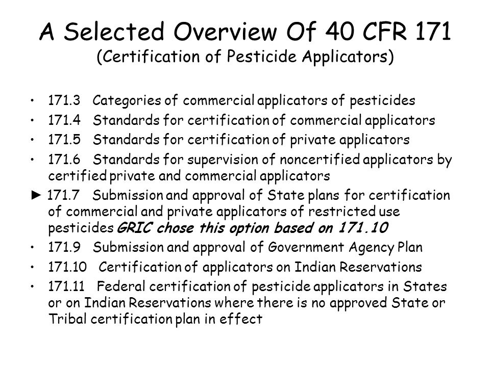 A Selected Overview Of 40 CFR 171 (Certification of Pesticide Applicators) 171.3 Categories of commercial applicators of pesticides 171.4 Standards for certification of commercial applicators 171.5 Standards for certification of private applicators 171.6 Standards for supervision of noncertified applicators by certified private and commercial applicators ► 171.7 Submission and approval of State plans for certification of commercial and private applicators of restricted use pesticides GRIC chose this option based on 171.10 171.9 Submission and approval of Government Agency Plan 171.10 Certification of applicators on Indian Reservations 171.11 Federal certification of pesticide applicators in States or on Indian Reservations where there is no approved State or Tribal certification plan in effect