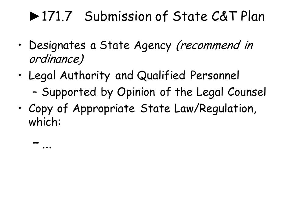 ► 171.7 Submission of State C&T Plan Designates a State Agency (recommend in ordinance) Legal Authority and Qualified Personnel –Supported by Opinion of the Legal Counsel Copy of Appropriate State Law/Regulation, which: –…