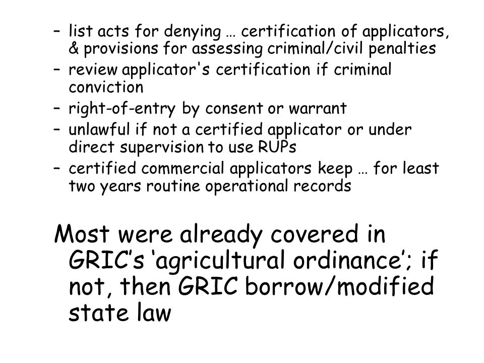 –list acts for denying … certification of applicators, & provisions for assessing criminal/civil penalties –review applicator s certification if criminal conviction –right-of-entry by consent or warrant –unlawful if not a certified applicator or under direct supervision to use RUPs –certified commercial applicators keep … for least two years routine operational records Most were already covered in GRIC's 'agricultural ordinance'; if not, then GRIC borrow/modified state law