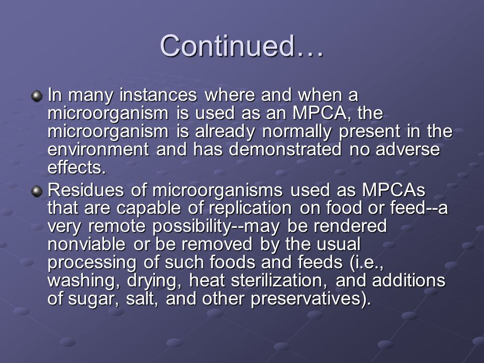 Continued… In many instances where and when a microorganism is used as an MPCA, the microorganism is already normally present in the environment and has demonstrated no adverse effects.