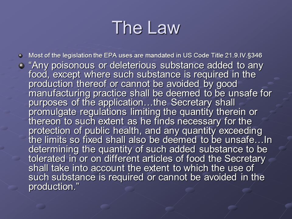The Law Most of the legislation the EPA uses are mandated in US Code Title 21.9.IV.§346 Any poisonous or deleterious substance added to any food, except where such substance is required in the production thereof or cannot be avoided by good manufacturing practice shall be deemed to be unsafe for purposes of the application…the Secretary shall promulgate regulations limiting the quantity therein or thereon to such extent as he finds necessary for the protection of public health, and any quantity exceeding the limits so fixed shall also be deemed to be unsafe…In determining the quantity of such added substance to be tolerated in or on different articles of food the Secretary shall take into account the extent to which the use of such substance is required or cannot be avoided in the production.