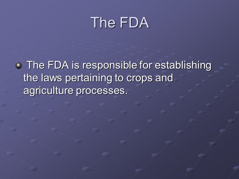 The FDA The FDA is responsible for establishing the laws pertaining to crops and agriculture processes.