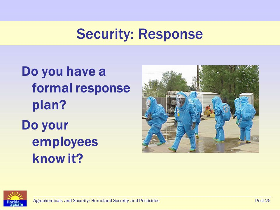 Security: Response Do you have a formal response plan? Do your employees know it? Pest-26Agrochemicals and Security: Homeland Security and Pesticides
