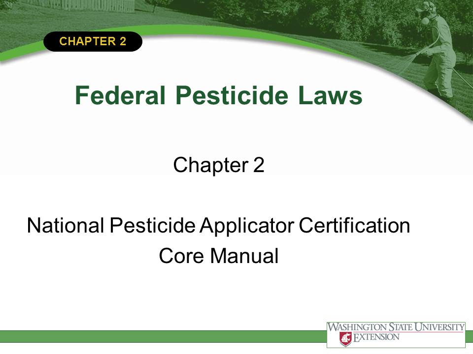CHAPTER 2 Federal Pesticide Laws This module will help you:  Understand key federal laws and regulations  Understand the importance of good record keeping