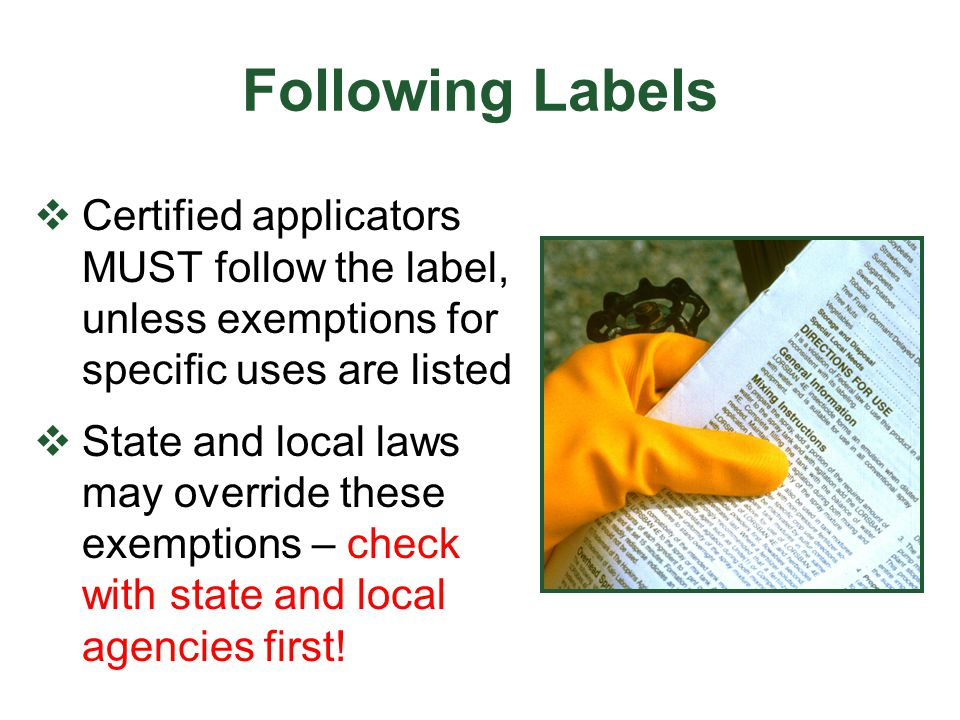 Label Rules of Thumb  The site must be stated on the label  The target pest does not need to be listed  Any application method may be used, unless prohibited by the label  Applications may be made at a rate less than that stated on the label, not more.