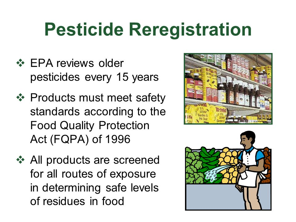 Food Quality Protection Act (FQPA)  establishes food residue tolerances only when there is reasonable certainty of no harm  considers cumulative exposures  considers greater risks to infants and children  mandates the review of older pesticides under new standards – every 15 years  mandates testing for endocrine disruption linked to sexual, behavioral, developmental, reproductive problems