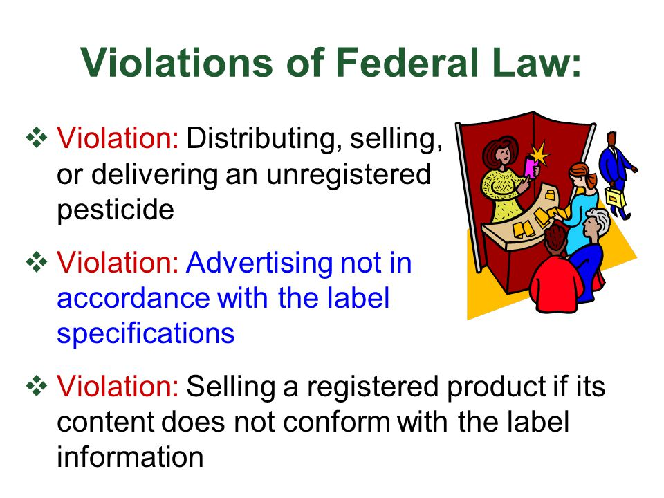 Violations of Federal Law:  Violation: Selling adulterated or misbranded pesticide  Violation: Detaching, altering, or defacing a container or label  Violation: Forbidding EPA inspections  Violation: Making a guarantee or recommendation that does not conform to the label  Violation: Inaccurate record keeping Keep accurate records!