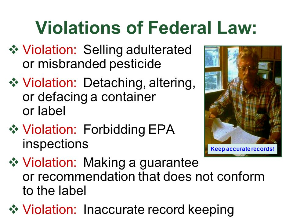 Violations of Federal Law:  Violation: Making a restricted-use pesticide available to a non-certified applicator  Violation: Advertising a restricted use pesticide without telling the audience  Violation: Using a pesticide in any manner inconsistent with its label.