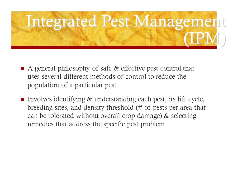 Integrated Pest Management (IPM) A general philosophy of safe & effective pest control that uses several different methods of control to reduce the po