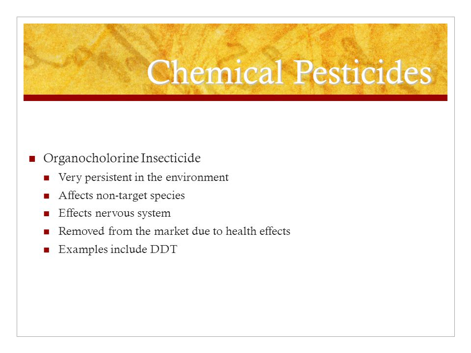 Organic pesticides Naturally occurring in the environment Plants have developed natural resistance to pest Can be used naturally or made synthetically Easily degradable in environment Not persistent Can be toxic to aquatic organisms and pollinators