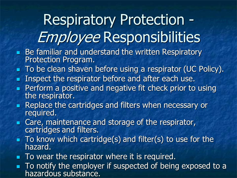Respiratory Protection - Employee Responsibilities Be familiar and understand the written Respiratory Protection Program.