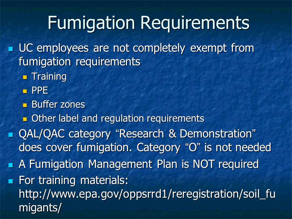 Fumigation Requirements UC employees are not completely exempt from fumigation requirements UC employees are not completely exempt from fumigation requirements Training Training PPE PPE Buffer zones Buffer zones Other label and regulation requirements Other label and regulation requirements QAL/QAC category Research & Demonstration does cover fumigation.